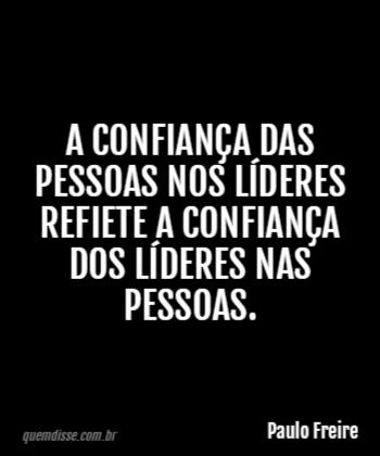 Paulo Freire A Confiança Das Pessoas Nos Líderes Refiete A