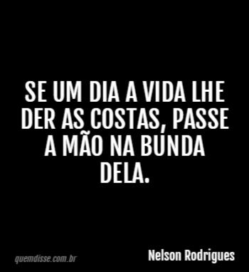 Nelson Rodrigues Se Um Dia A Vida Lhe Der As Costas Passe A Mão Na