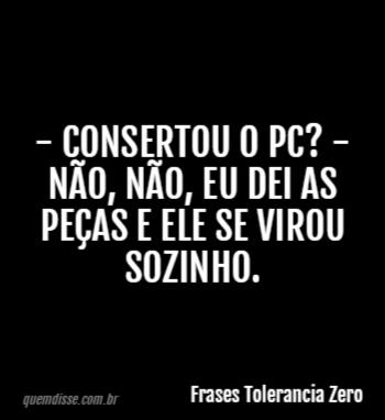 Frases Tolerancia Zero Consertou O Pc Não Não Eu Dei