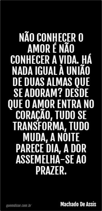 Machado De Assis Não Conhecer O Amor é Não Conhecer A Vida Há Nada