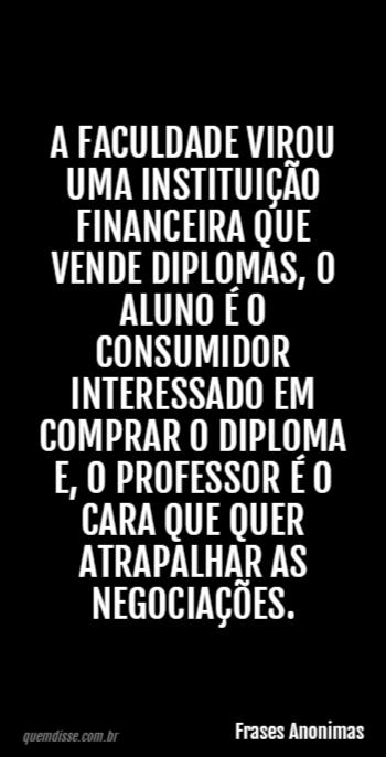 Frases Anonimas A Faculdade Virou Uma Instituição Financeira Que