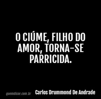 Carlos Drummond De Andrade O Ciúme Filho Do Amor Torna Se Parricida