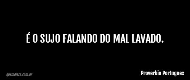 Proverbio Portugues é O Sujo Falando Do Mal Lavado