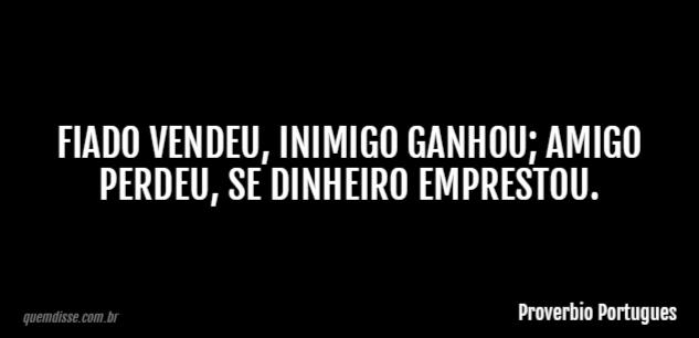 Proverbio Portugues Fiado Vendeu Inimigo Ganhou Amigo Perdeu Se