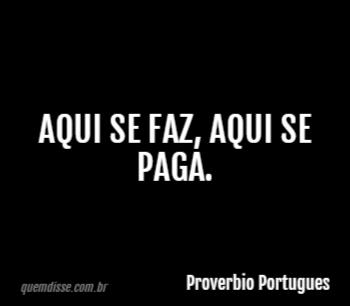 Proverbio Portugues Aqui Se Faz Aqui Se Paga
