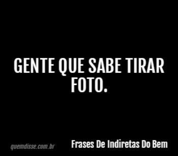 Frases De Indiretas Do Bem Gente Que Sabe Tirar Foto