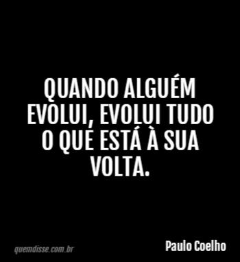 Paulo Coelho Quando Alguém Evolui Evolui Tudo O Que Está à Sua Volta