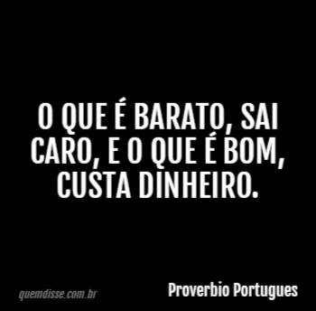 59bf65396 Proverbio Portugues: O que é barato, sai caro, e o que é bom, custa  dinheiro.