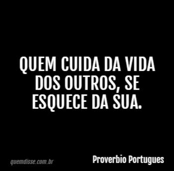Proverbio Portugues Quem Cuida Da Vida Dos Outros Se Esquece Da Sua