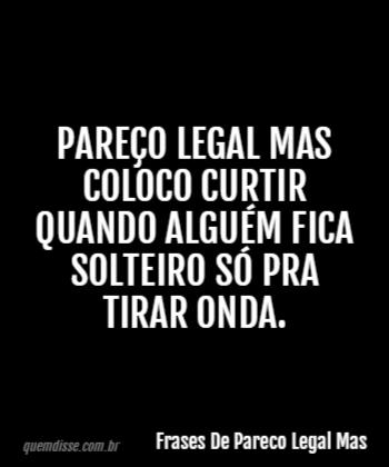 Frases De Pareco Legal Mas Pareço Legal Mas Coloco Curtir