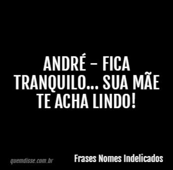 Frases Nomes Indelicados André Fica Tranquilo Sua Mãe Te Acha