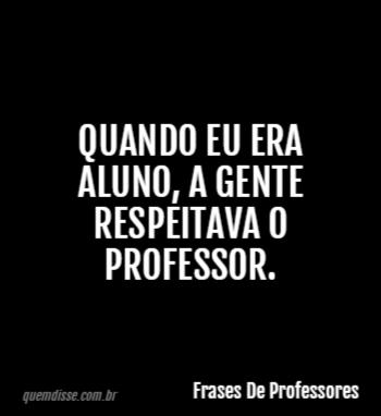 Frases De Professores Quando Eu Era Aluno A Gente Respeitava O