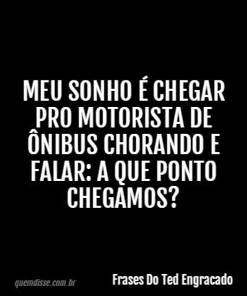 Frases Do Ted Engracado Meu Sonho é Chegar Pro Motorista De
