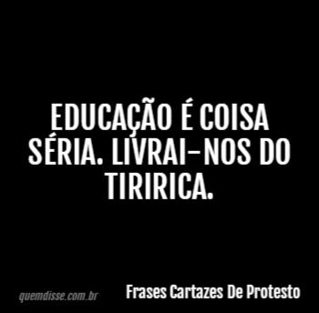 Frases Cartazes De Protesto Educação é Coisa Séria Livrai Nos Do