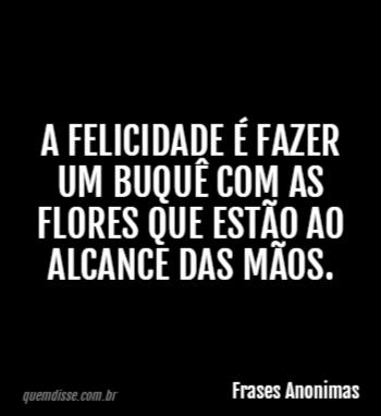 Frases Anonimas A Felicidade é Fazer Um Buquê Com As Flores