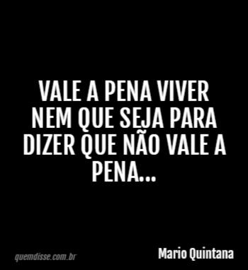 Mario Quintana Vale A Pena Viver Nem Que Seja Para Dizer Que Não