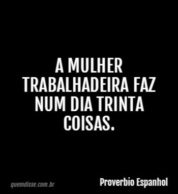 Proverbio Espanhol A Mulher Trabalhadeira Faz Num Dia Trinta Coisas