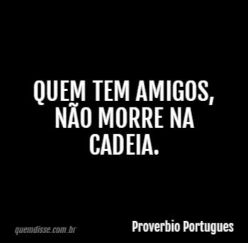 Proverbio Portugues Quem Tem Amigos Não Morre Na Cadeia