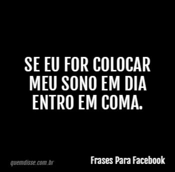 Frases Para Facebook Se Eu For Colocar Meu Sono Em Dia Entro Em Coma