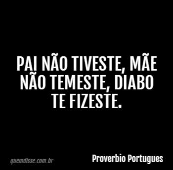 Proverbio Portugues Pai Não Tiveste Mãe Não Temeste Diabo Te Fizeste