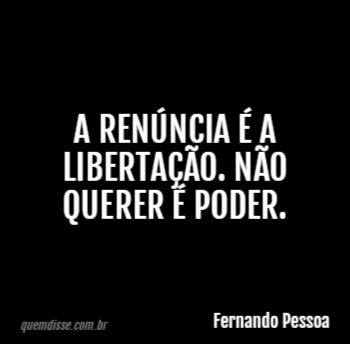 Fernando Pessoa A Renúncia é A Libertação Não Querer é Poder