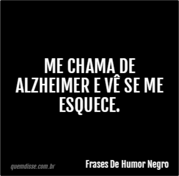 Frases De Humor Negro Me Chama De Alzheimer E Vê Se Me Esquece