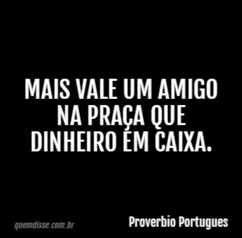 Proverbio Portugues Mais Vale Um Amigo Na Praça Que Dinheiro Em Caixa