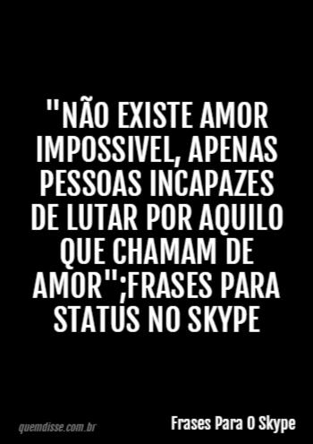 Frases Para O Skype Não Existe Amor Impossivel Apenas Pessoas