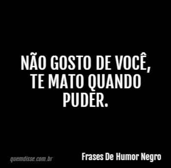Frases De Humor Negro Não Gosto De Você Te Mato Quando Puder