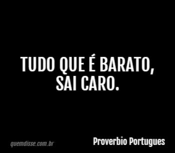 4d7aaae59 Proverbio Portugues: Tudo que é barato, sai caro.