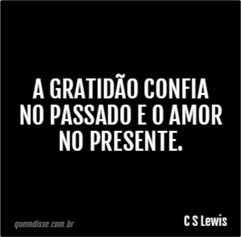 C S Lewis A Gratidão Confia No Passado E O Amor No Presente