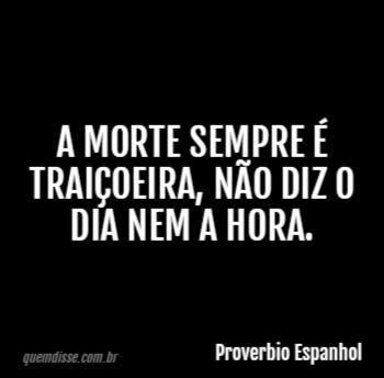 Proverbio Espanhol A Morte Sempre é Traiçoeira Não Diz O Dia Nem A
