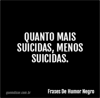 Frases De Humor Negro Quanto Mais Suicidas Menos Suicidas