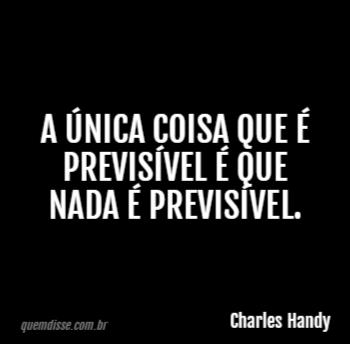 Charles Handy A única Coisa Que é Previsível é Que Nada é
