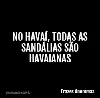 Frases Anonimas No Havaí Todas As Sandálias São Havaianas