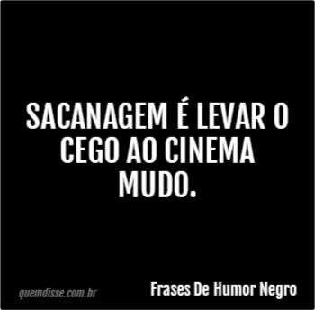 Frases De Humor Negro Sacanagem é Levar O Cego Ao Cinema Mudo